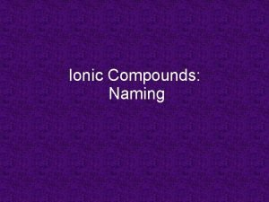 Ionic Compounds Naming Naming Binary Ionic Compounds 1