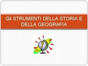 Gli STRUMENTI DELLA STORIA E DELLA GEOGRAFIA STUDIARE
