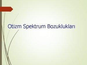 Otizm Spektrum Bozukluklar Otizm spektrum bozukluklar OSB nrogeliimsel