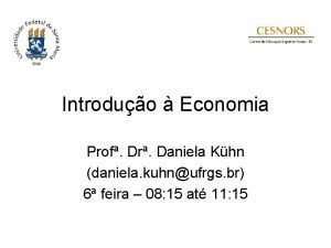 Introduo Economia Prof Dr Daniela Khn daniela kuhnufrgs