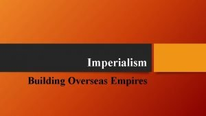 Imperialism Building Overseas Empires Motives for Imperialism In