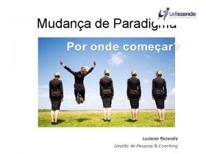 Mudana de Paradigma Por onde comear Luciana Rezende