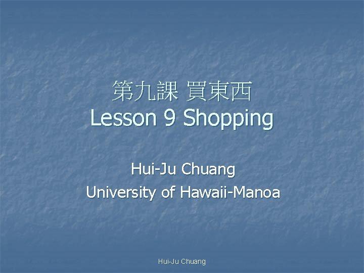 Lesson 9 Shopping HuiJu Chuang University of HawaiiManoa