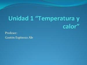 Unidad 1 Temperatura y calor Profesor Gastn Espinoza