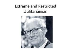 Extreme and Restricted Utilitarianism Utilitarianism or Consequentialism UtilitarianismConsequentialism
