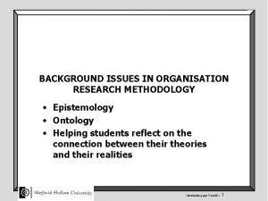 BACKGROUND ISSUES IN ORGANISATION RESEARCH METHODOLOGY Epistemology Ontology