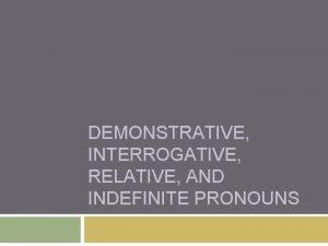 DEMONSTRATIVE INTERROGATIVE RELATIVE AND INDEFINITE PRONOUNS Demonstrative Pronouns