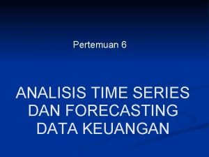 Pertemuan 6 ANALISIS TIME SERIES DAN FORECASTING DATA