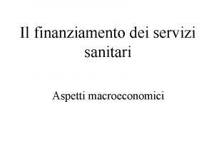 Il finanziamento dei servizi sanitari Aspetti macroeconomici Piano