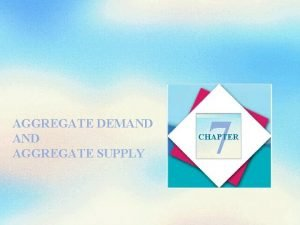 AGGREGATE DEMAND AGGREGATE SUPPLY 7 CHAPTER Objectives After