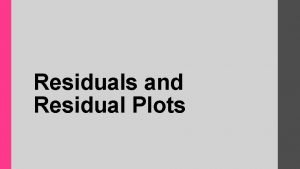 Residuals and Residual Plots How close is the