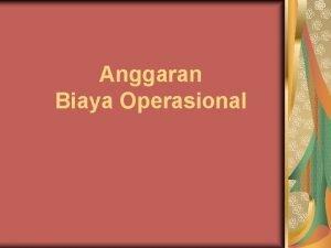 Anggaran Biaya Operasional Anggaran Biaya Operasional Anggaran biaya