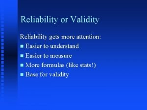 Reliability or Validity Reliability gets more attention n