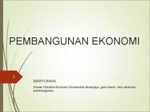 PEMBANGUNAN EKONOMI 1 MARYUNANI Dosen Fakultas Ekonomi Universitas