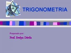 TRIGONOMETRIA Preparado por Prof Evelyn Dvila n Trigonometra