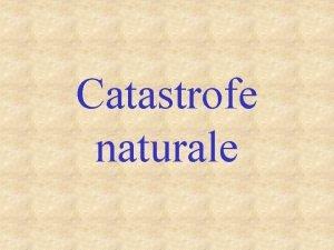 Catastrofe naturale Hazardele naturale sunt manifestari extreme ale
