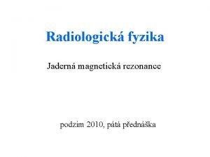 Radiologick fyzika Jadern magnetick rezonance podzim 2010 pt
