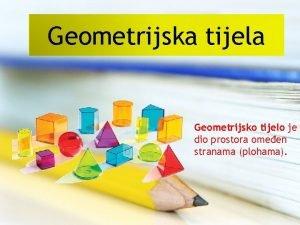 Geometrijska tijela Geometrijsko tijelo je dio prostora omeen
