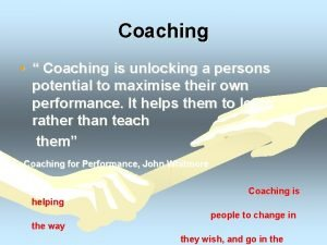 Coaching Coaching is unlocking a persons potential to