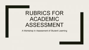 RUBRICS FOR ACADEMIC ASSESSMENT A Workshop in Assessment