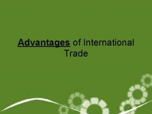 Advantages of International Trade Why trade To sell