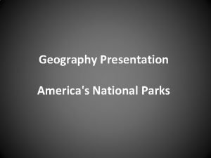 Geography Presentation Americas National Parks Major National Parks