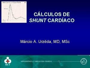 CLCULOS DE SHUNT CARDACO Mrcio A Urzda MD