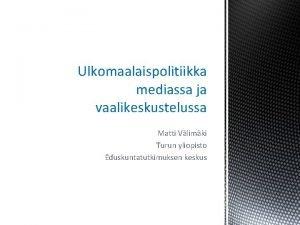 Ulkomaalaispolitiikka mediassa ja vaalikeskustelussa Matti Vlimki Turun yliopisto
