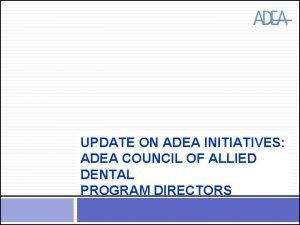UPDATE ON ADEA INITIATIVES ADEA COUNCIL OF ALLIED