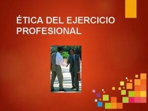 TICA DEL EJERCICIO PROFESIONAL INTRODUCCIN Toda actividad profesional