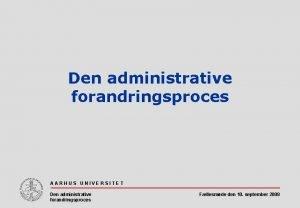 Den administrative forandringsproces AARHUS UNIVERSITET Den administrative forandringsproces