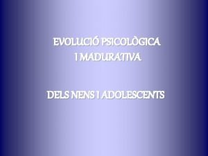 EVOLUCI PSICOLGICA I MADURATIVA DELS NENS I ADOLESCENTS