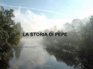 LA STORIA DI PEPE Pepe era il tipo