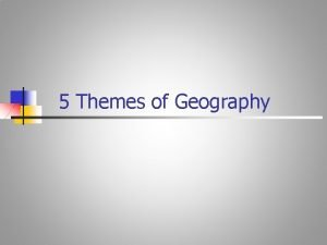 5 Themes of Geography GEOGRAPHY n Study of