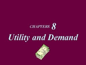 CHAPTERS 8 Utility and Demand Marginal Utility Theory