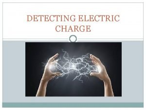 DETECTING ELECTRIC CHARGE KEY TERMS Electroscope Induced charge