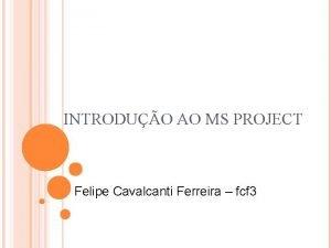 INTRODUO AO MS PROJECT Felipe Cavalcanti Ferreira fcf
