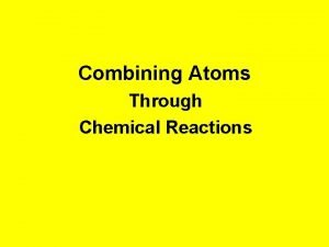 Combining Atoms Through Chemical Reactions Chemical Reactions The