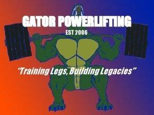 GATOR POWERLIFTING EST 2006 Training Legs Building Legacies