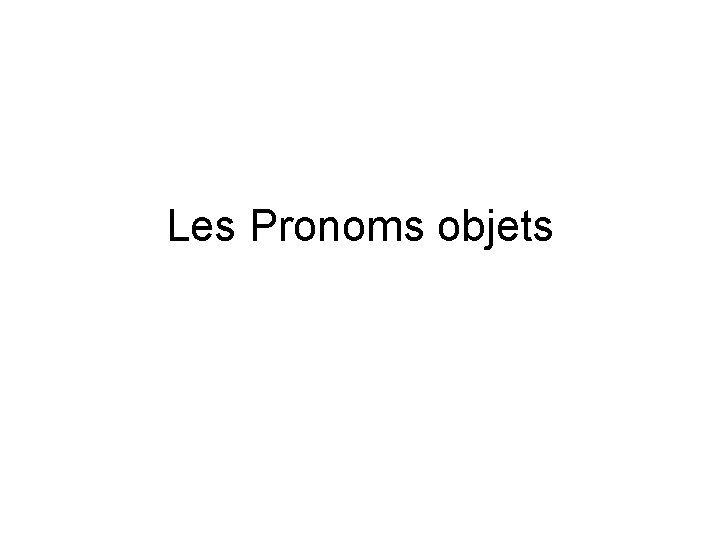Les Pronoms objets Le la les Ces pronoms