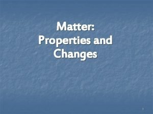 Matter Properties and Changes 1 Physical Properties can