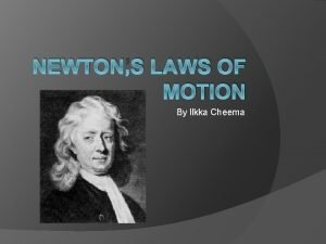 NEWTONS LAWS OF MOTION By Ilkka Cheema Newtons