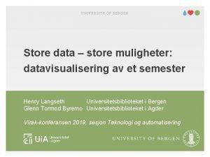 UNIVERSITY OF BERGEN Store data store muligheter datavisualisering