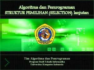 Algoritma dan Pemrograman STRUKTUR PEMILIHAN SELECTION lanjutan Tim