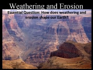 Weathering and Erosion Essential Question How does weathering