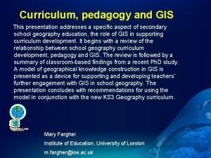 Curriculum pedagogy and GIS This presentation addresses a