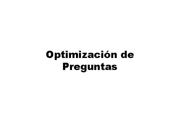 Optimizacin de Preguntas Optimizacin de preguntas z Optimizacin