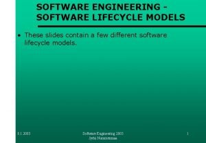 SOFTWARE ENGINEERING SOFTWARE LIFECYCLE MODELS These slides contain