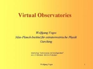 Virtual Observatories Wolfgang Voges MaxPlanckInstitut fr extraterrestrische Physik