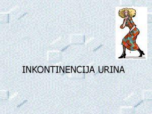 INKONTINENCIJA URINA Inkontinencija urina je nehotimino ili nekontrolirano